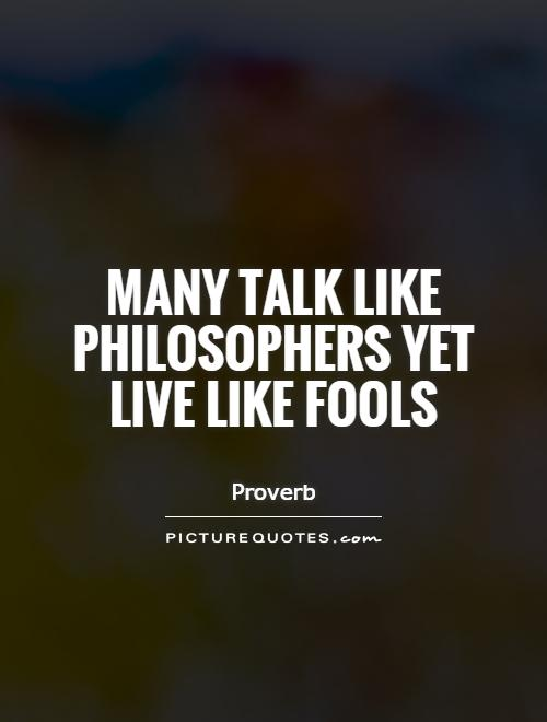 Many talk like philosophers yet live like fools Picture Quote #1