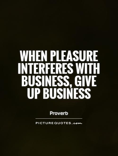 When pleasure interferes with business, give up business Picture Quote #1
