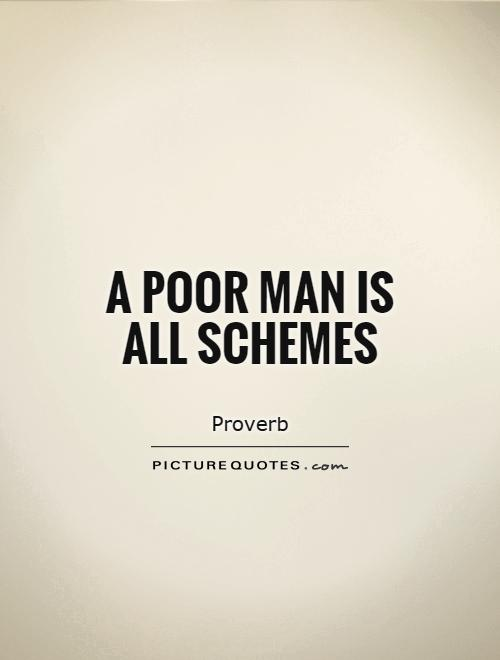 A poor man is all schemes Picture Quote #1