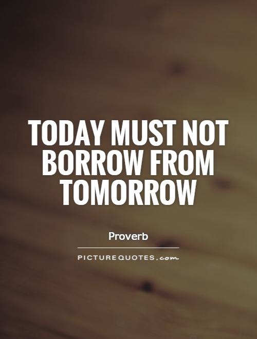 Today must not borrow from tomorrow Picture Quote #1