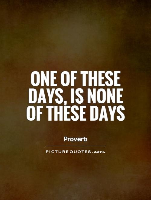 One of these days, is none of these days Picture Quote #1
