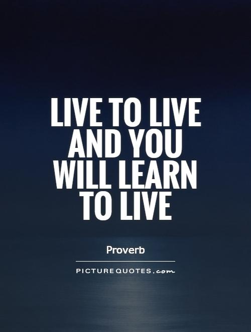 Live to live and you will learn to live Picture Quote #1