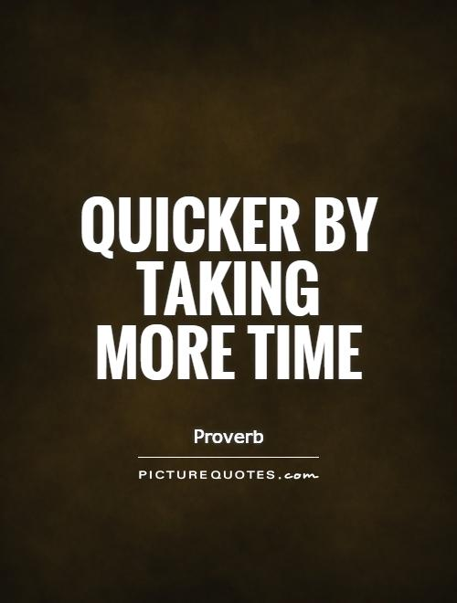 Quicker by taking more time Picture Quote #1