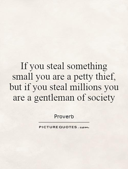 If you steal something small you are a petty thief, but if you steal millions you are a gentleman of society Picture Quote #1