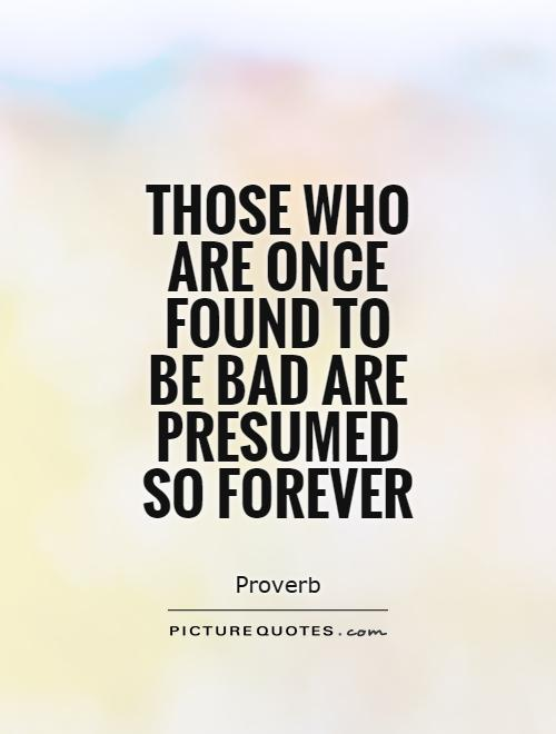 Those who are once found to be bad are presumed so forever Picture Quote #1