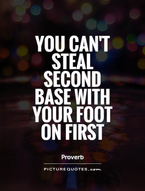 You can't steal second base with your foot on first Picture Quote #1
