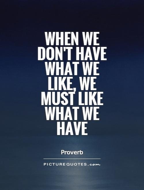 When we don't have what we like, we must like what we have Picture Quote #1