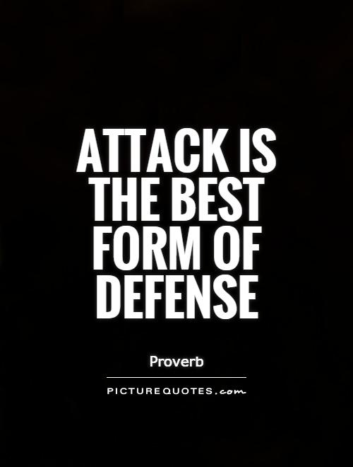 Attack is the best form of defense Picture Quote #1