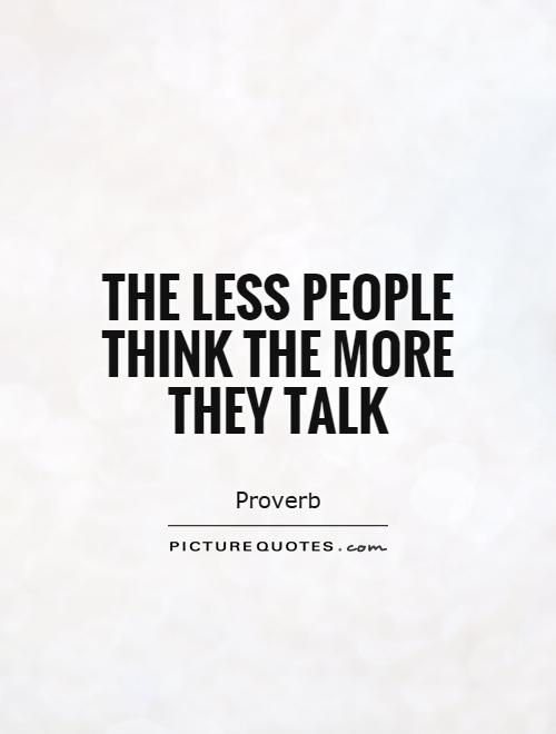 The less people think the more they talk Picture Quote #1