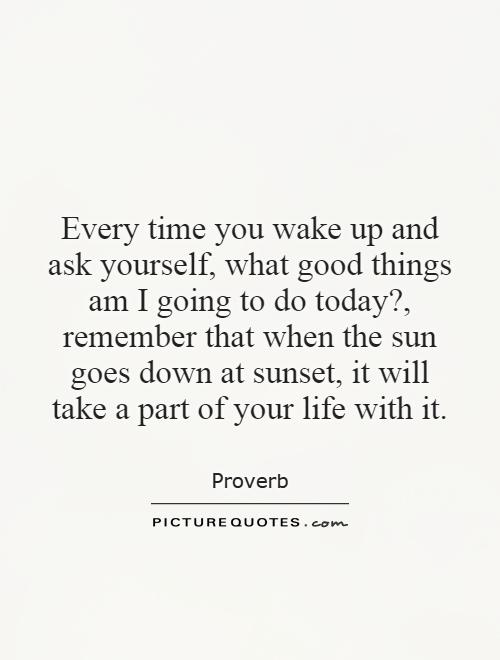 Every time you wake up and ask yourself, what good things am I going to do today?, remember that when the sun goes down at sunset, it will take a part of your life with it Picture Quote #1