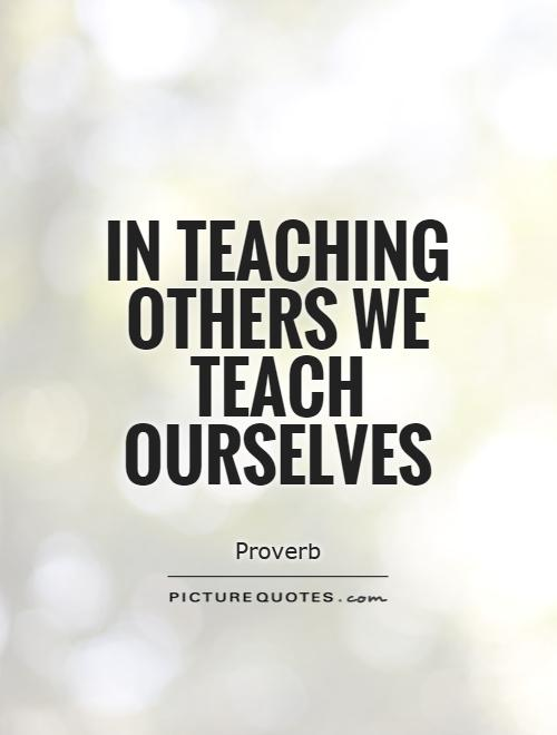 In teaching others we teach ourselves Picture Quote #1