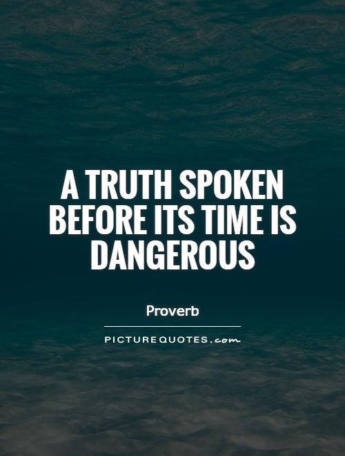 A truth spoken before its time is dangerous Picture Quote #1