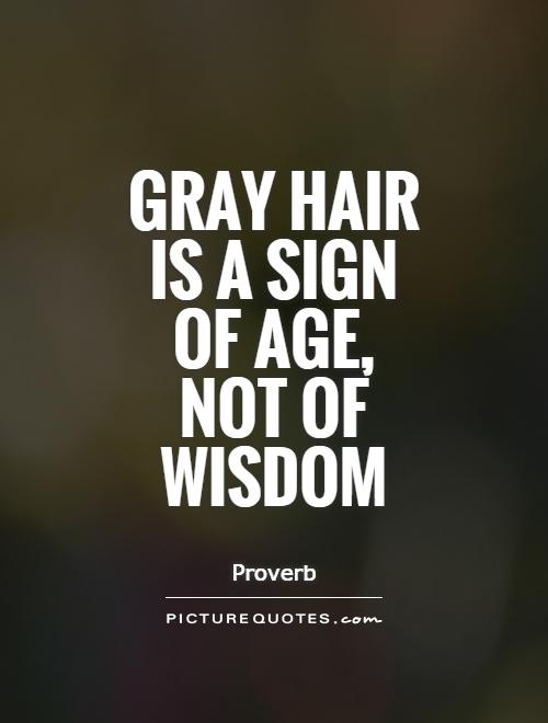 Gray hair is a sign of age, not of wisdom Picture Quote #1