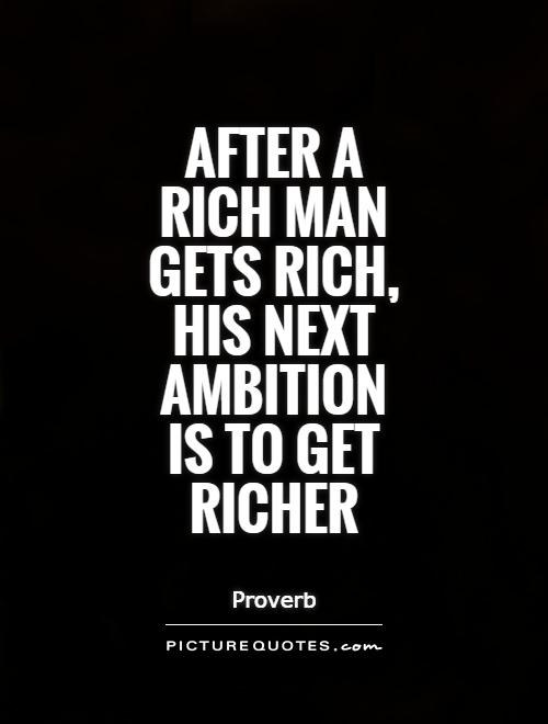 After a rich man gets rich, his next ambition is to get richer Picture Quote #1