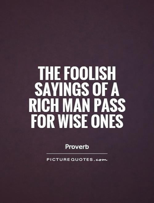 The foolish sayings of a rich man pass for wise ones Picture Quote #1