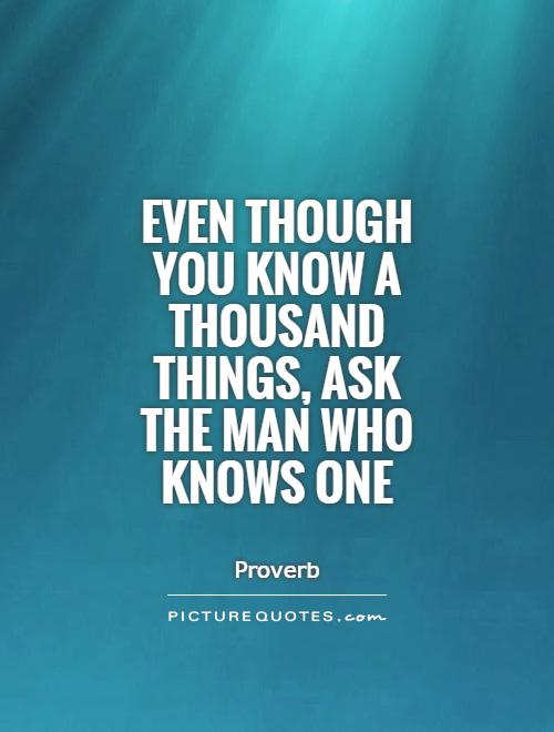Even though you know a thousand things, ask the man who knows one Picture Quote #1
