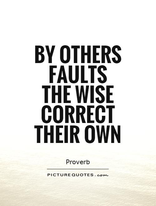 By others faults the wise correct their own Picture Quote #1