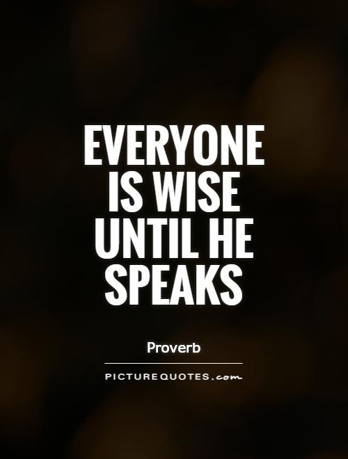 Everyone is wise until he speaks Picture Quote #1