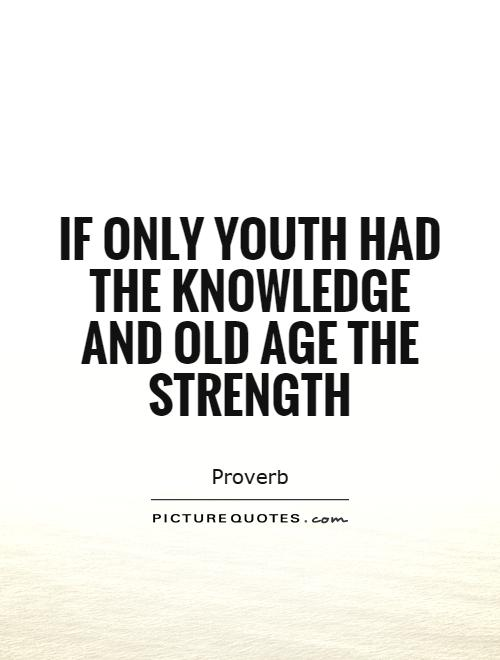 If only youth had the knowledge and old age the strength Picture Quote #1