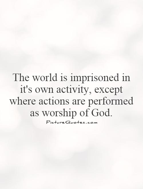 The world is imprisoned in it's own activity, except where actions are performed as worship of God Picture Quote #1