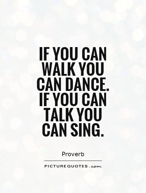 If you can walk you can dance. If you can talk you can sing Picture Quote #1