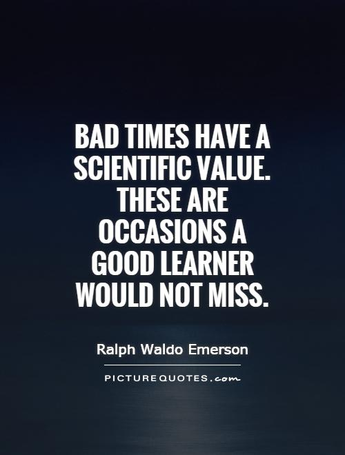 Bad times have a scientific value. These are occasions a good learner would not miss Picture Quote #1