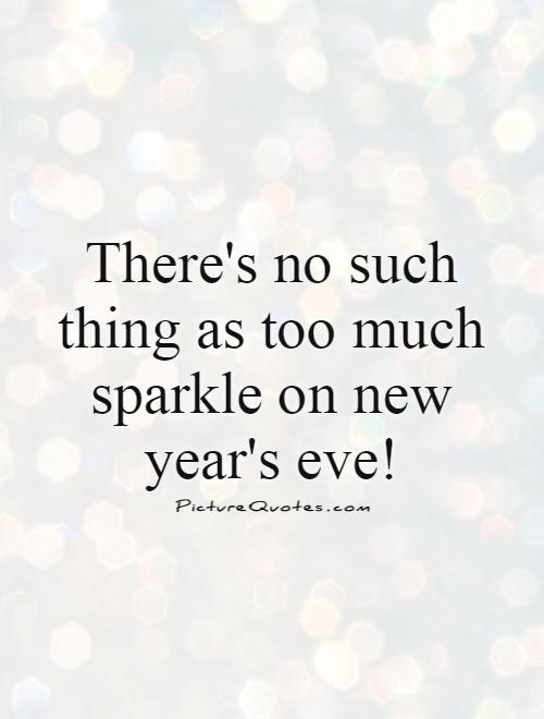 There's no such thing as too much sparkle on new year's eve! Picture Quote #1