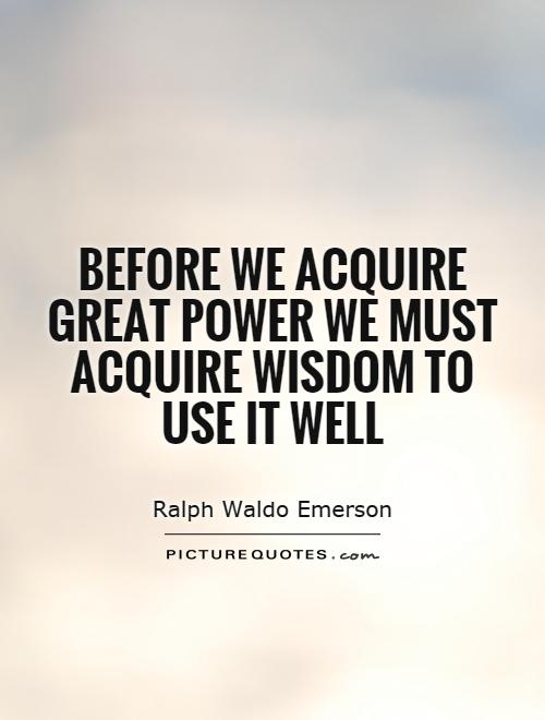 Before we acquire great power we must acquire wisdom to use it well Picture Quote #1