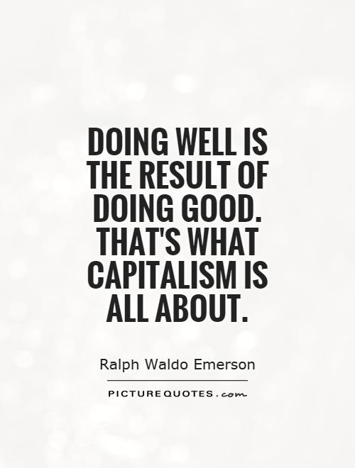 Doing well is the result of doing good. That's what capitalism is all about Picture Quote #1