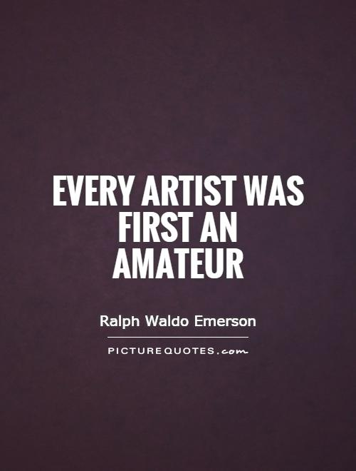 Every artist was first an amateur Picture Quote #1