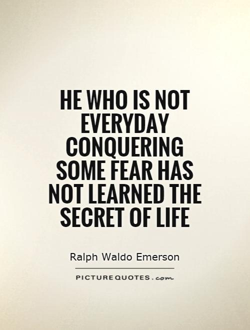 He who is not everyday conquering some fear has not learned the secret of life Picture Quote #1