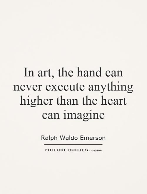 In art, the hand can never execute anything higher than the heart can imagine Picture Quote #1