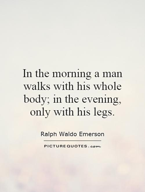 In the morning a man walks with his whole body; in the evening, only with his legs Picture Quote #1