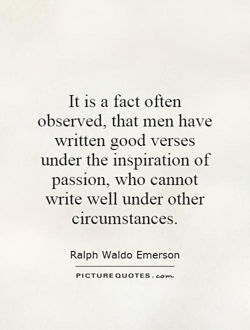 It is a fact often observed, that men have written good verses under the inspiration of passion, who cannot write well under other circumstances Picture Quote #1