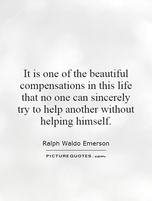 It is one of the beautiful compensations in this life that no one can sincerely try to help another without helping himself Picture Quote #1