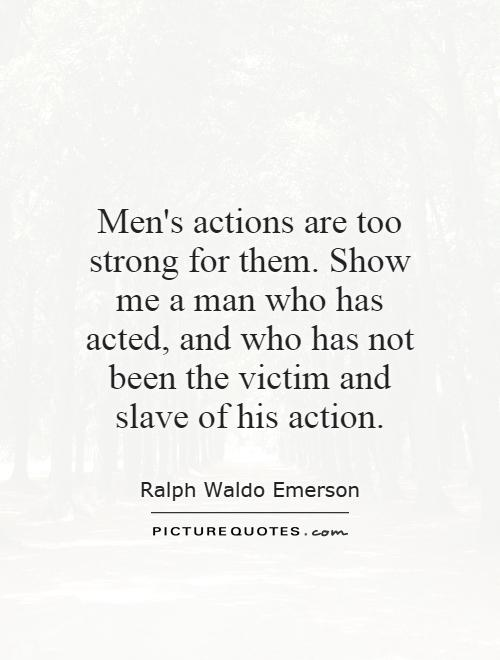 Men's actions are too strong for them. Show me a man who has acted, and who has not been the victim and slave of his action Picture Quote #1