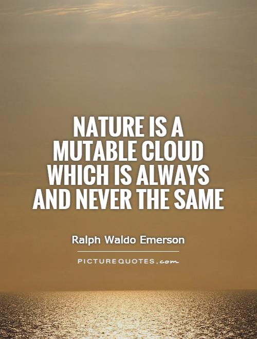 Nature is a mutable cloud which is always and never the same Picture Quote #1