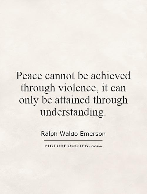 Peace cannot be achieved through violence, it can only be attained through understanding Picture Quote #1