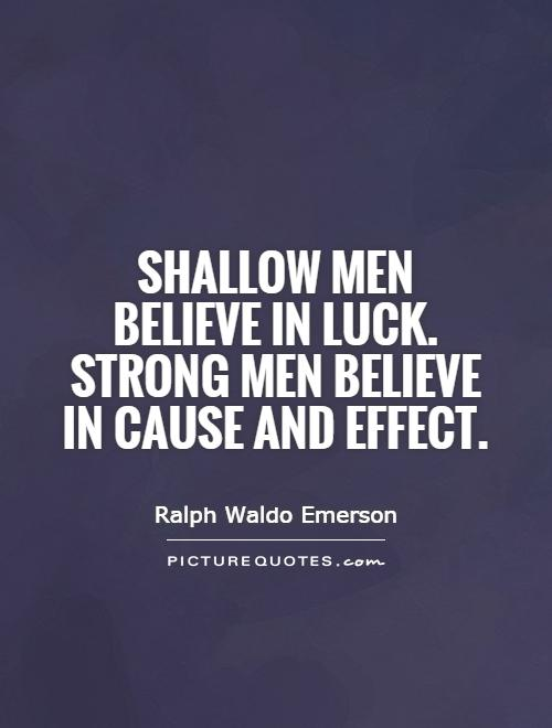 Shallow men believe in luck. Strong men believe in cause and effect Picture Quote #1