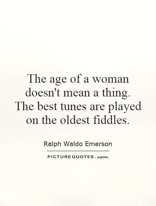 The age of a woman doesn't mean a thing. The best tunes are played on the oldest fiddles Picture Quote #1
