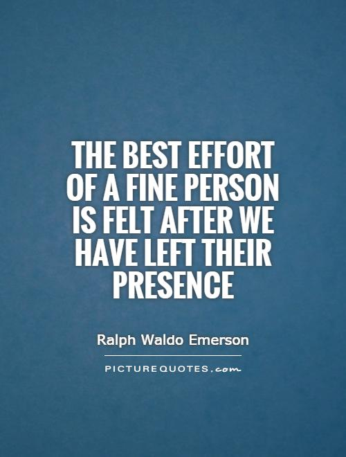 The best effort of a fine person is felt after we have left their presence Picture Quote #1