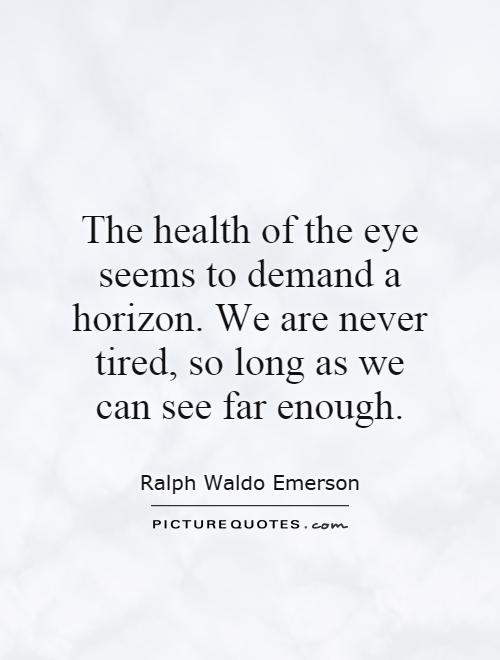 The health of the eye seems to demand a horizon. We are never tired, so long as we can see far enough Picture Quote #1