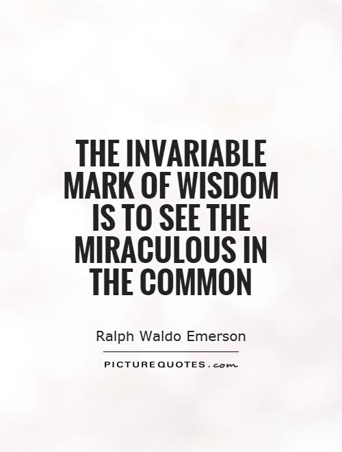 The invariable mark of wisdom is to see the miraculous in the common Picture Quote #1