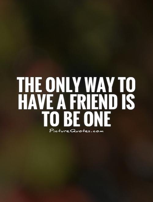 The only way to have a friend is to be one Picture Quote #1