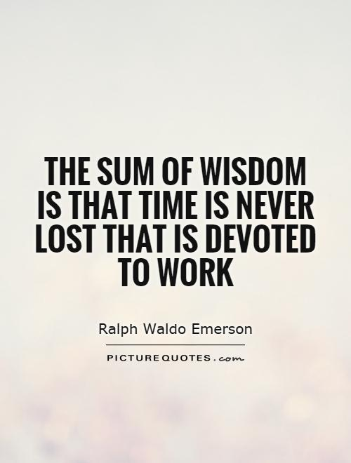 The sum of wisdom is that time is never lost that is devoted to work Picture Quote #1