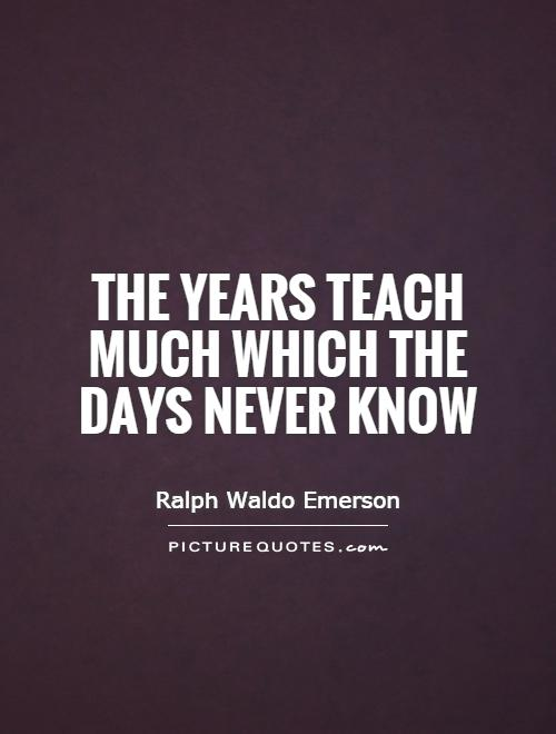 The years teach much which the days never know Picture Quote #1