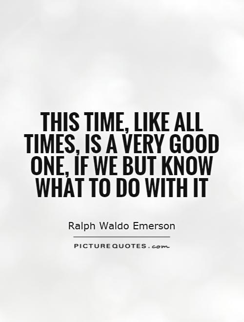 This time, like all times, is a very good one, if we but know what to do with it Picture Quote #1