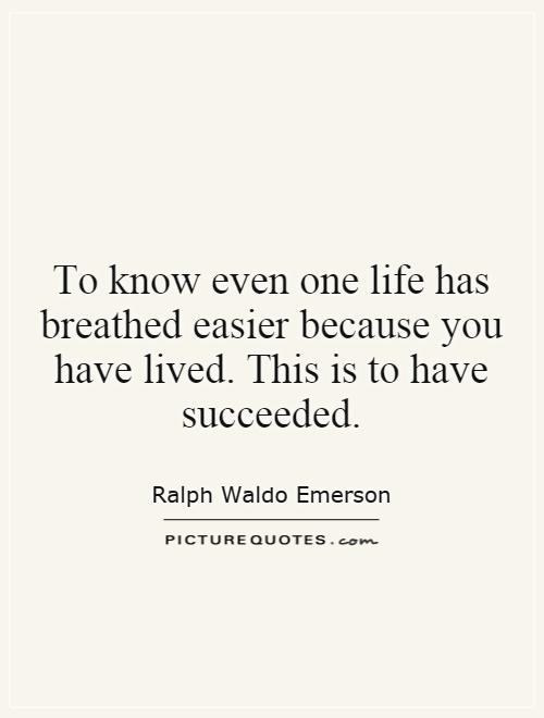 To know even one life has breathed easier because you have lived. This is to have succeeded Picture Quote #1