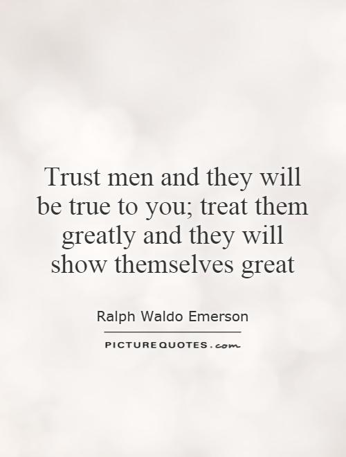 Trust men and they will be true to you; treat them greatly and they will show themselves great Picture Quote #1