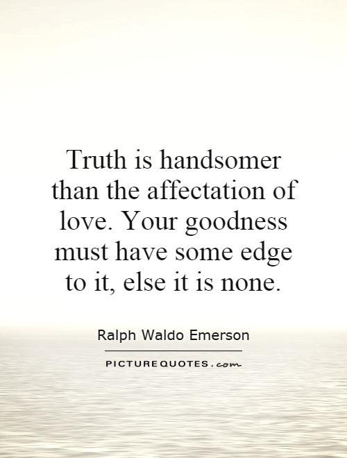 Truth is handsomer than the affectation of love. Your goodness must have some edge to it, else it is none Picture Quote #1